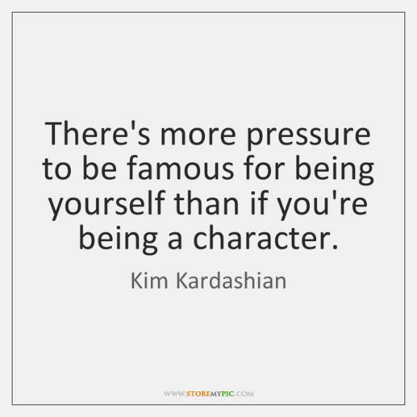 There's more pressure to be famous for being yourself than if you're ...