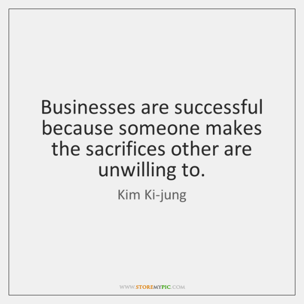Businesses are successful because someone makes the sacrifices other are unwilling to.