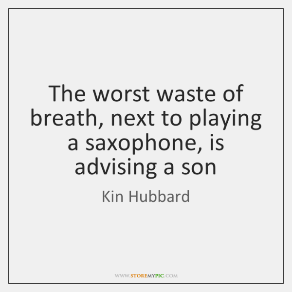 The worst waste of breath, next to playing a saxophone, is advising ...