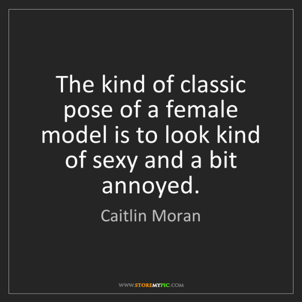 Caitlin Moran: The kind of classic pose of a female model is to look...