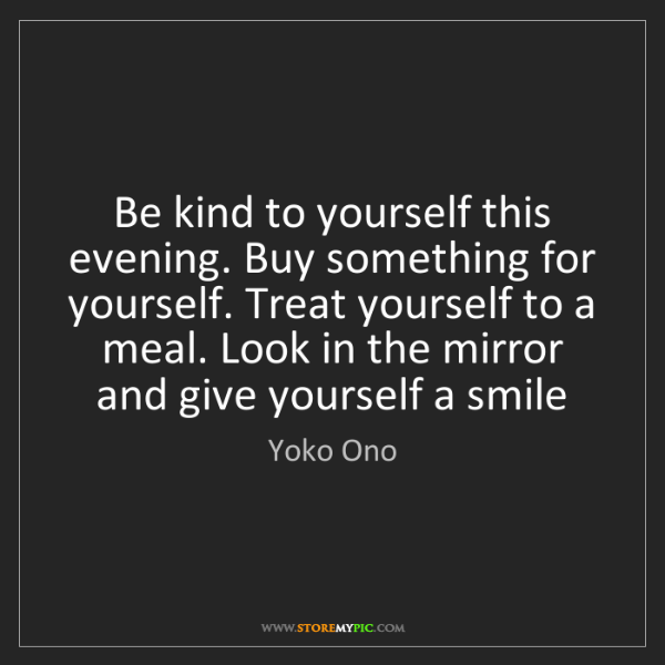Yoko Ono: Be kind to yourself this evening. Buy something for yourself....