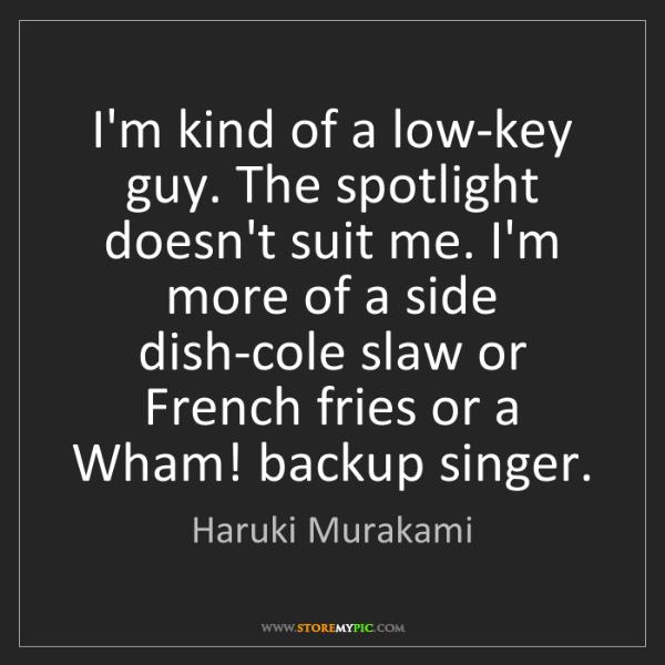 Haruki Murakami: I'm kind of a low-key guy. The spotlight doesn't suit...
