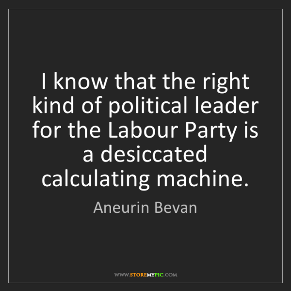 Aneurin Bevan: I know that the right kind of political leader for the...
