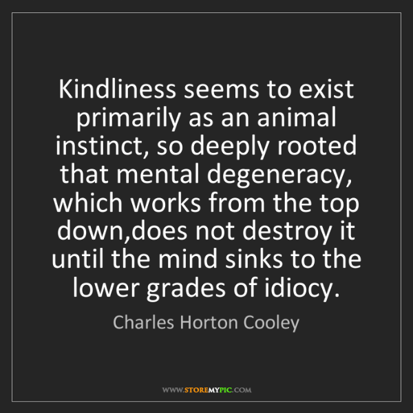 Charles Horton Cooley: Kindliness seems to exist primarily as an animal instinct,...