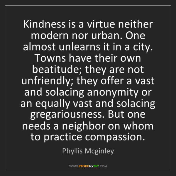 Phyllis Mcginley: Kindness is a virtue neither modern nor urban. One almost...