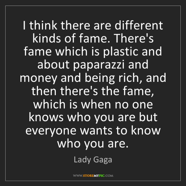 Lady Gaga: I think there are different kinds of fame. There's fame...