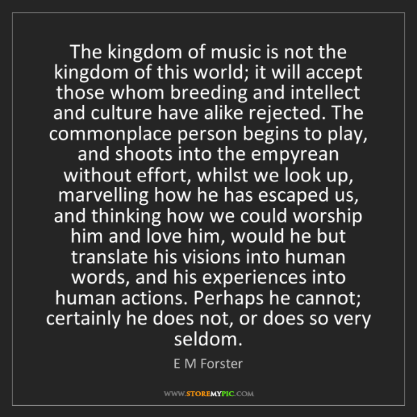 E M Forster: The kingdom of music is not the kingdom of this world;...