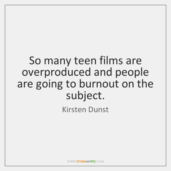 So many teen films are overproduced and people are going to burnout ...