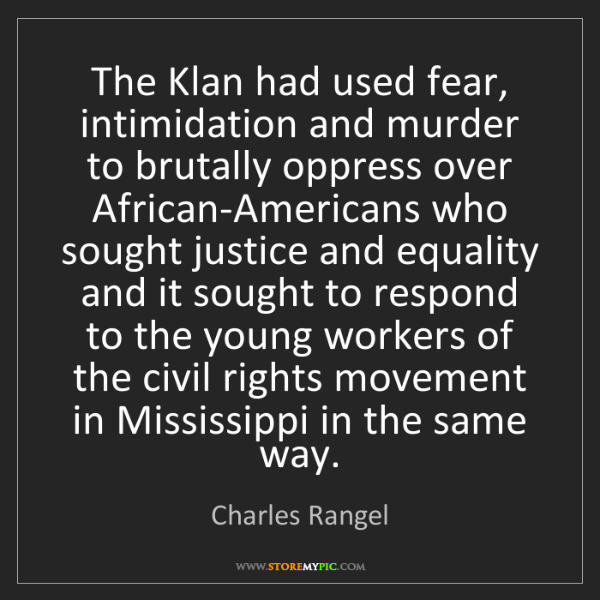Charles Rangel: The Klan had used fear, intimidation and murder to brutally...