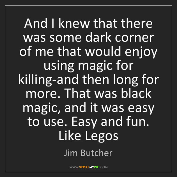 Jim Butcher: And I knew that there was some dark corner of me that...