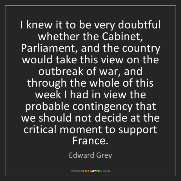 Edward Grey: I knew it to be very doubtful whether the Cabinet, Parliament,...