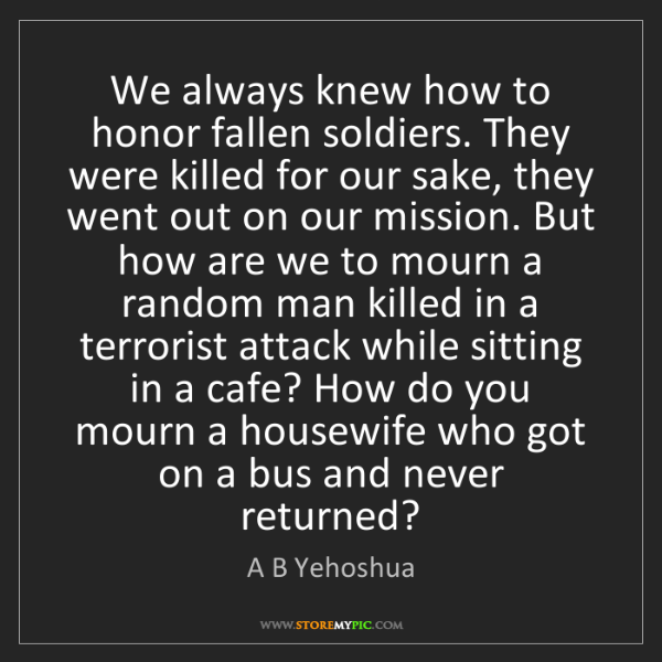 A B Yehoshua: We always knew how to honor fallen soldiers. They were...