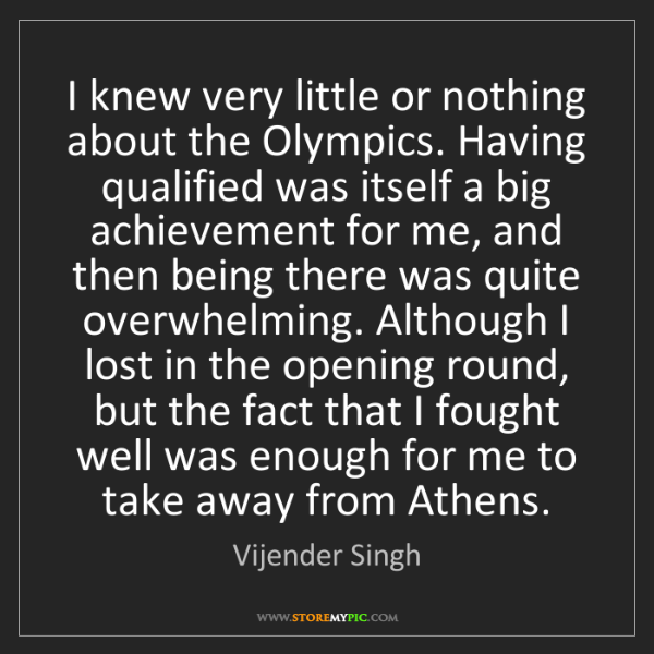 Vijender Singh: I knew very little or nothing about the Olympics. Having...