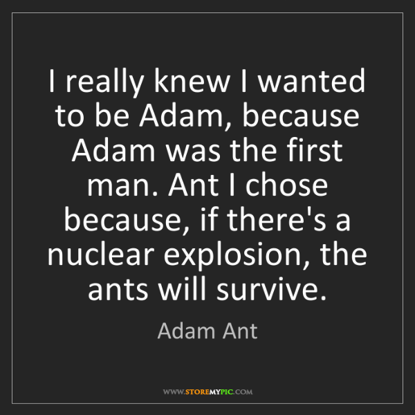 Adam Ant: I really knew I wanted to be Adam, because Adam was the...