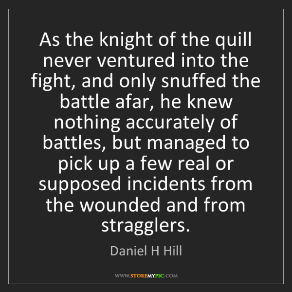 Daniel H Hill: As the knight of the quill never ventured into the fight,...
