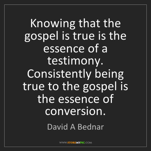 David A Bednar: Knowing that the gospel is true is the essence of a testimony....