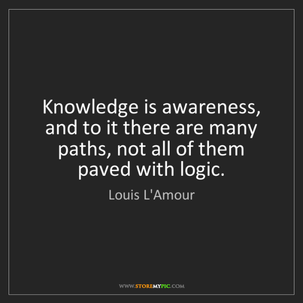Louis L'Amour: Knowledge is awareness, and to it there are many paths,...
