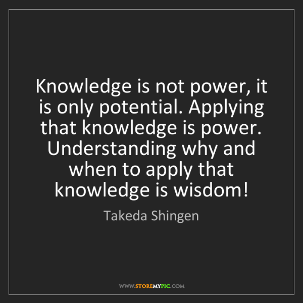 Takeda Shingen: Knowledge is not power, it is only potential. Applying...