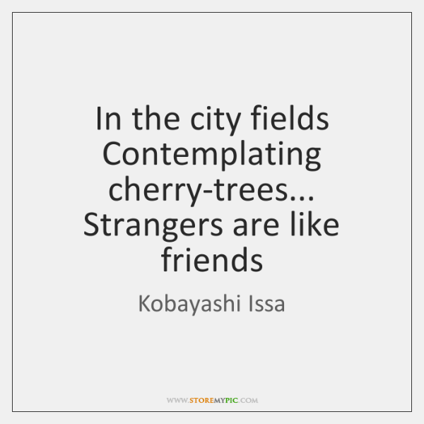 In the city fields Contemplating cherry-trees... Strangers are like friends
