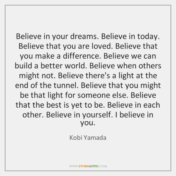 Believe in your dreams. Believe in today. Believe that you are loved. ...