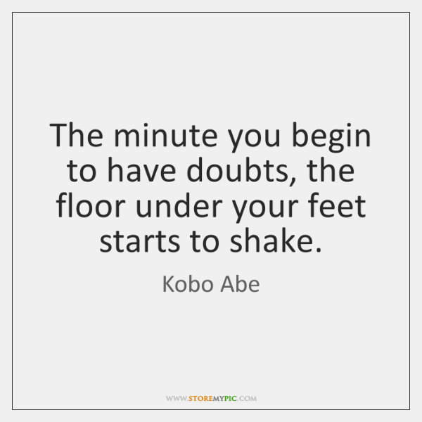 The minute you begin to have doubts, the floor under your feet ...