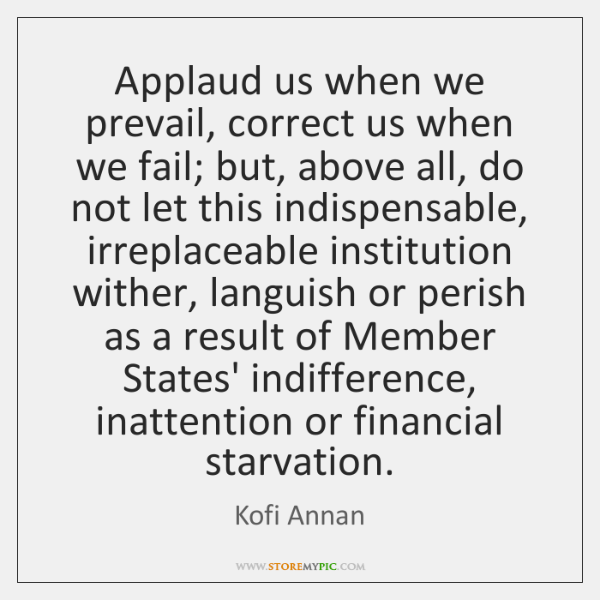 Applaud us when we prevail, correct us when we fail; but, above ...