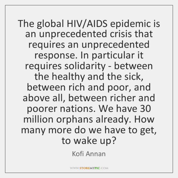 The global HIV/AIDS epidemic is an unprecedented crisis that requires an ...