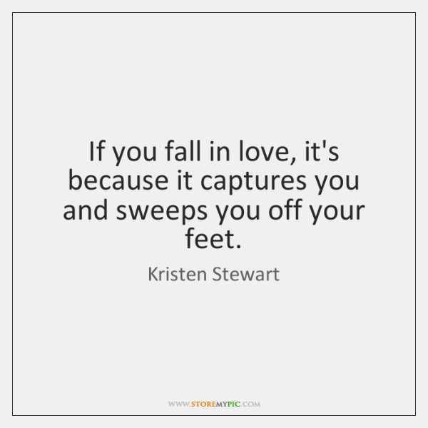 If you fall in love, it's because it captures you and sweeps ...