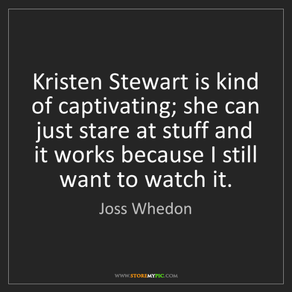 Joss Whedon: Kristen Stewart is kind of captivating; she can just...