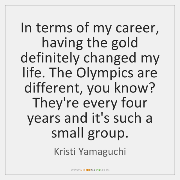 In terms of my career, having the gold definitely changed my life. ...