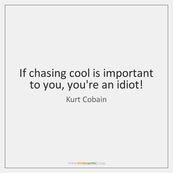 If chasing cool is important to you, you're an idiot!