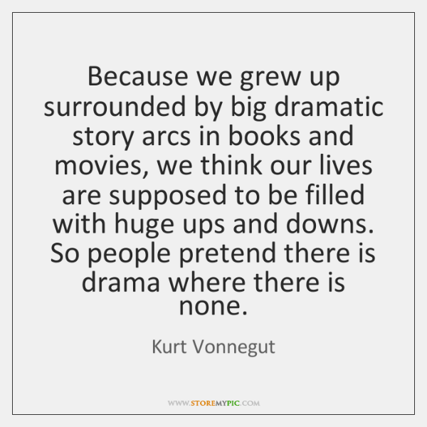 Because we grew up surrounded by big dramatic story arcs in books ...
