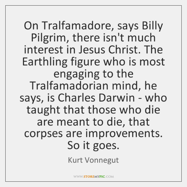 On Tralfamadore, says Billy Pilgrim, there isn't much interest in Jesus Christ. ...