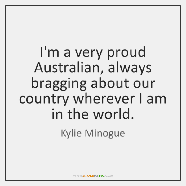 I'm a very proud Australian, always bragging about our country wherever I ...
