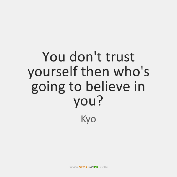 You don't trust yourself then who's going to believe in you?