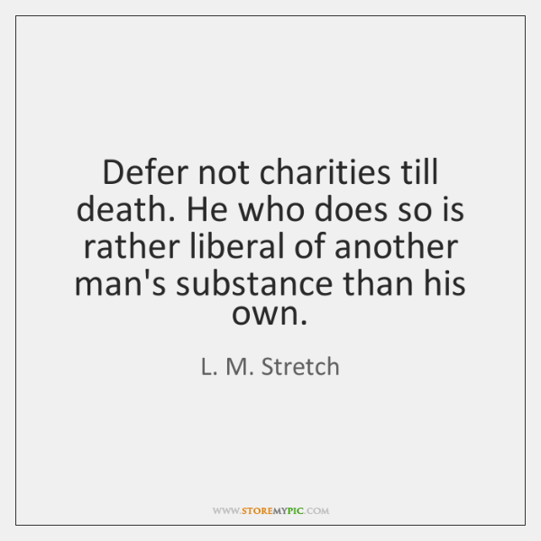 Defer not charities till death. He who does so is rather liberal ...