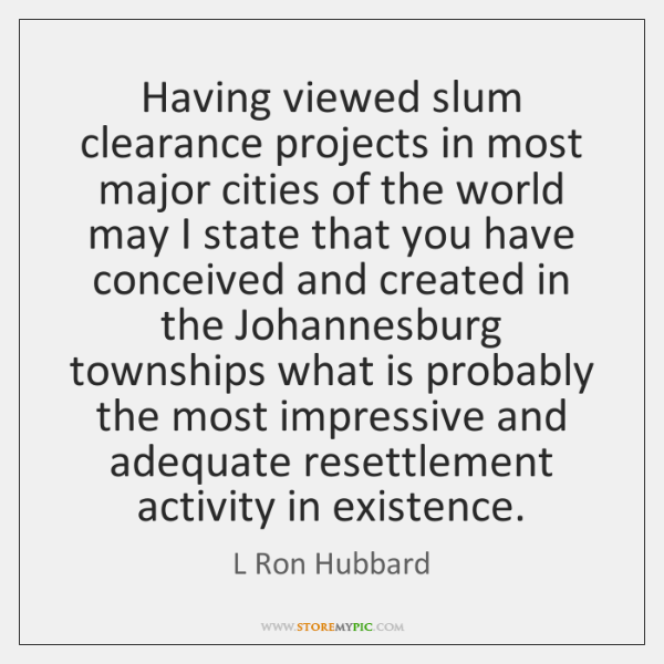 Having viewed slum clearance projects in most major cities of the world ...