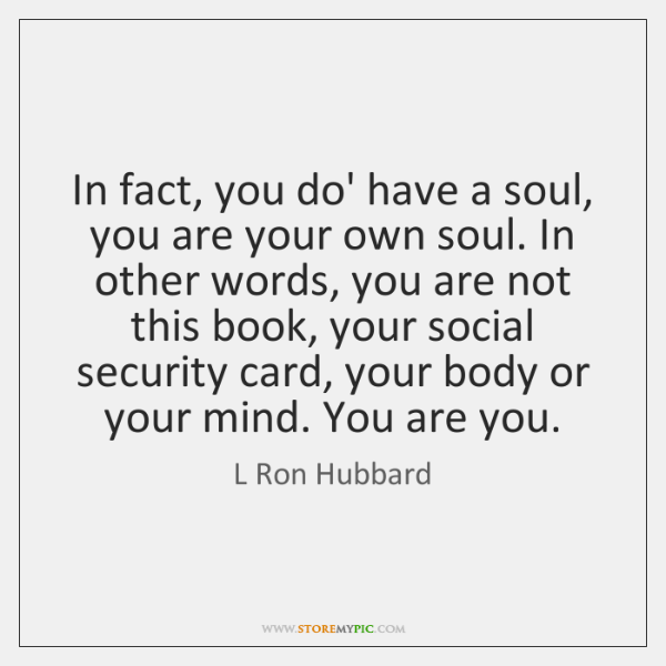 In fact, you do' have a soul, you are your own soul. ...