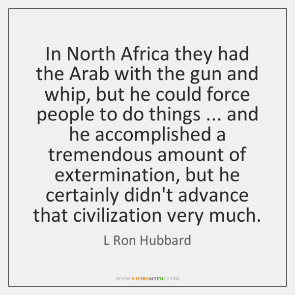 In North Africa they had the Arab with the gun and whip, ...