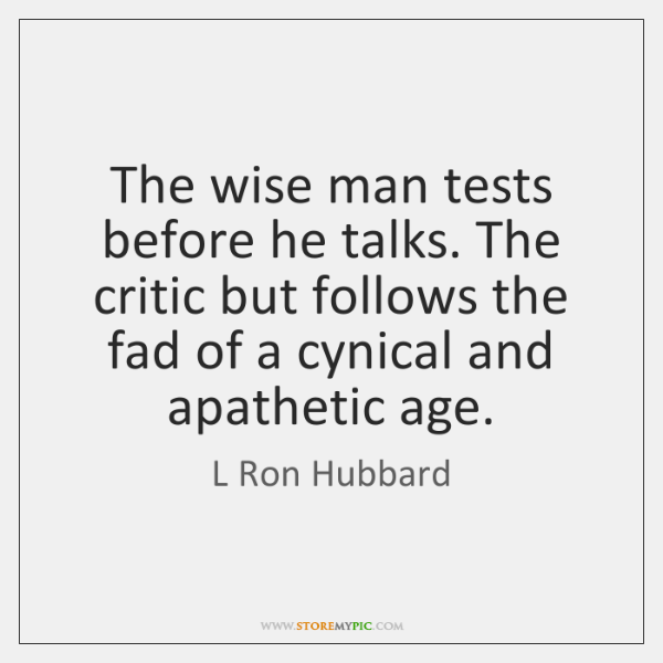 The wise man tests before he talks. The critic but follows the ...
