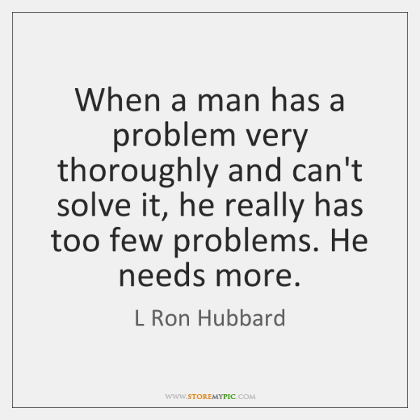 When a man has a problem very thoroughly and can't solve it, ...