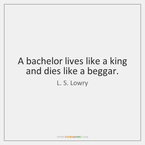 A bachelor lives like a king and dies like a beggar.