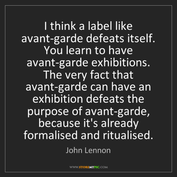 John Lennon: I think a label like avant-garde defeats itself. You...
