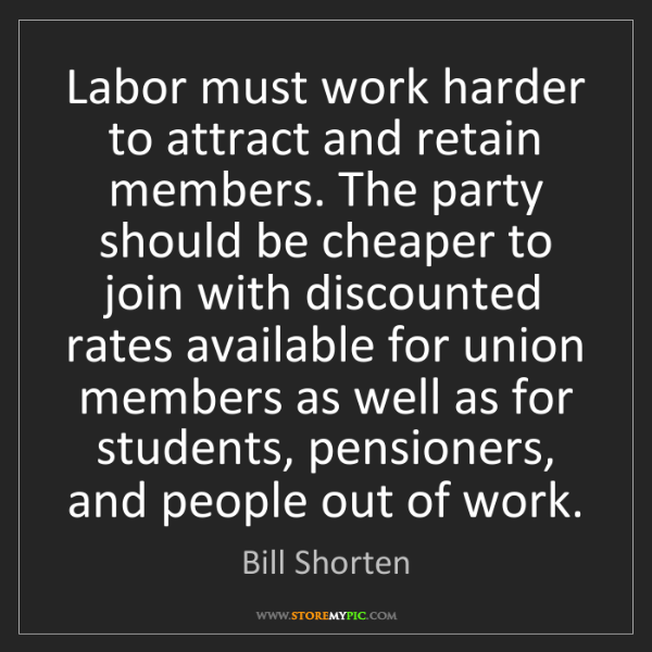 Bill Shorten: Labor must work harder to attract and retain members....