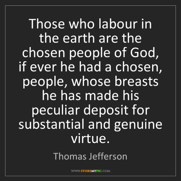 Thomas Jefferson: Those who labour in the earth are the chosen people of...