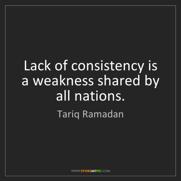 Tariq Ramadan: Lack of consistency is a weakness shared by all nations.