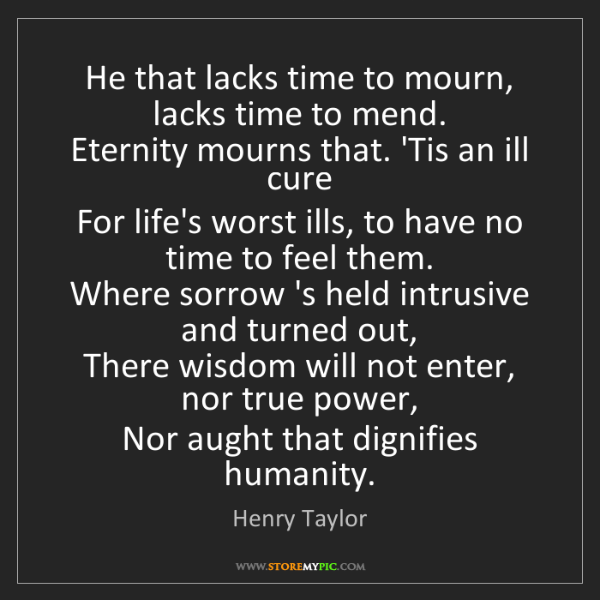 Henry Taylor: He that lacks time to mourn, lacks time to mend.   Eternity...