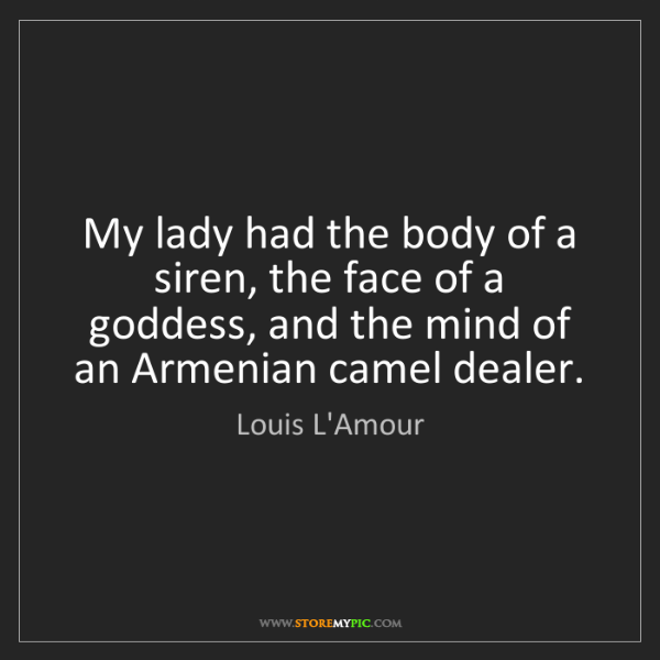 Louis L'Amour: My lady had the body of a siren, the face of a goddess,...