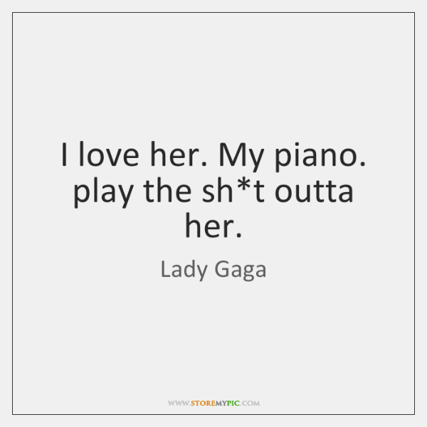 I love her. My piano. play the sh*t outta her.