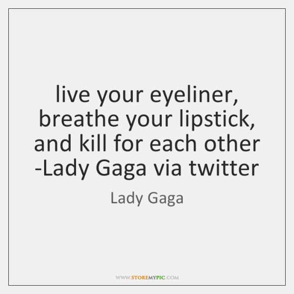 live your eyeliner, breathe your lipstick, and kill for each other -Lady ...